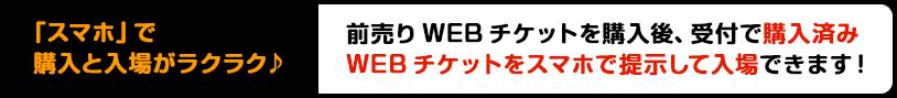 「スマホ」で購入と入場がラクラク♪前売りWEBチケットを購入後、受付で購入済みWEBチケットをスマホで提示して入場できます!